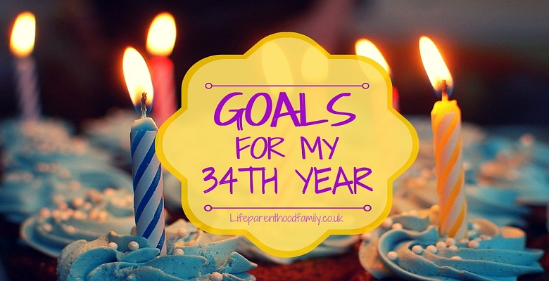 Goals for My 34th Year | Lifeparenthoodfamily.co.uk