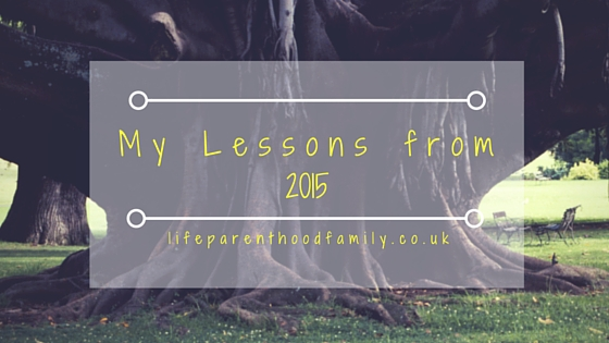 My Lessons from 2015| Lifeparenthoodfamily.co.uk