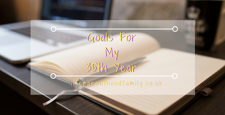 Goals for My 35th Year | Lifeparenthoodfamily.co.uk